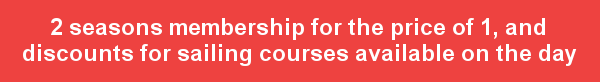 2 seasons membership for the price of 1, and discounts for sailing courses available on the day